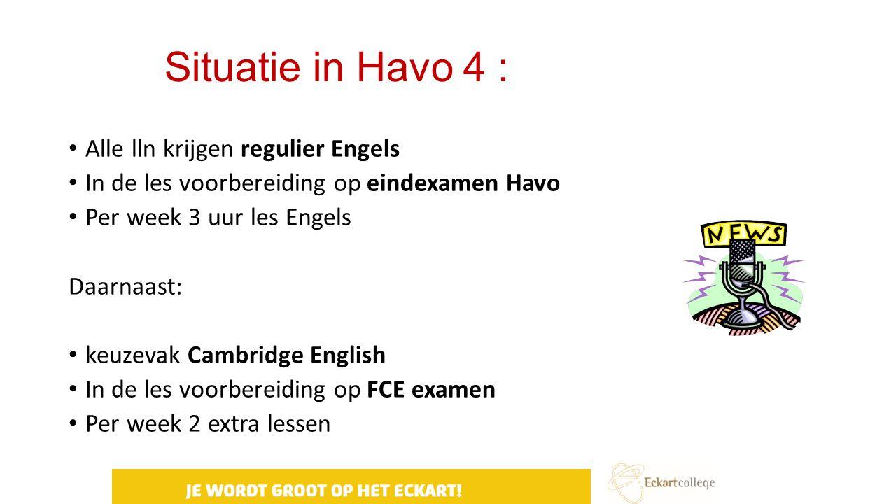 Situatie in Havo 4 : Alle lln krijgen regulier Engels In de les voorbereiding op eindexamen Havo Per week 3 uur les Engels Daarnaast: keuzevak Cambrid