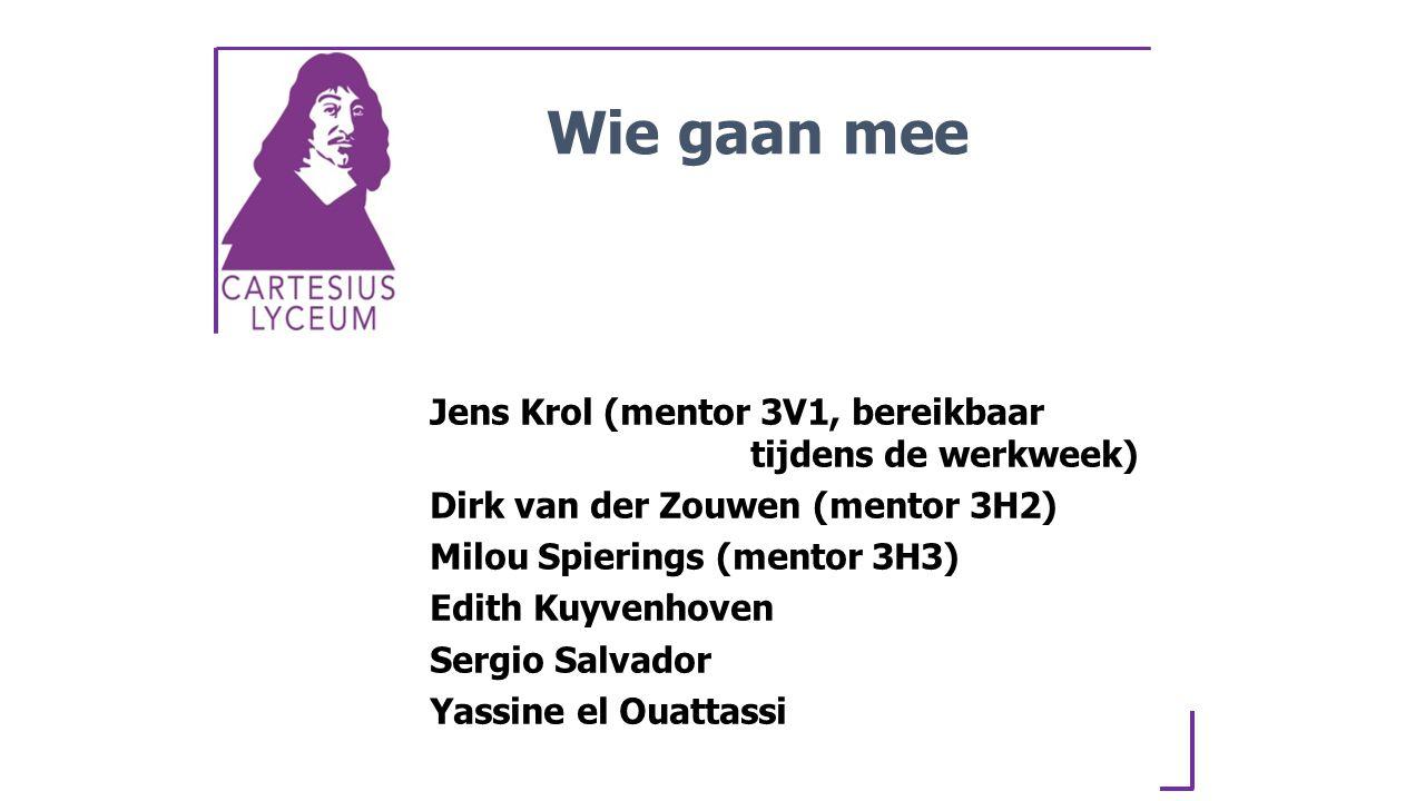 Jens Krol (mentor 3V1, bereikbaar tijdens de werkweek) Dirk van der Zouwen (mentor 3H2) Milou Spierings (mentor 3H3) Edith Kuyvenhoven Sergio Salvador Yassine el Ouattassi Wie gaan mee