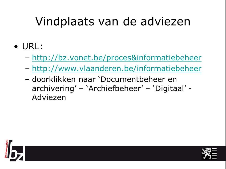 Vindplaats van de adviezen URL: –http://bz.vonet.be/proces&informatiebeheerhttp://bz.vonet.be/proces&informatiebeheer –http://www.vlaanderen.be/informatiebeheerhttp://www.vlaanderen.be/informatiebeheer –doorklikken naar 'Documentbeheer en archivering' – 'Archiefbeheer' – 'Digitaal' - Adviezen