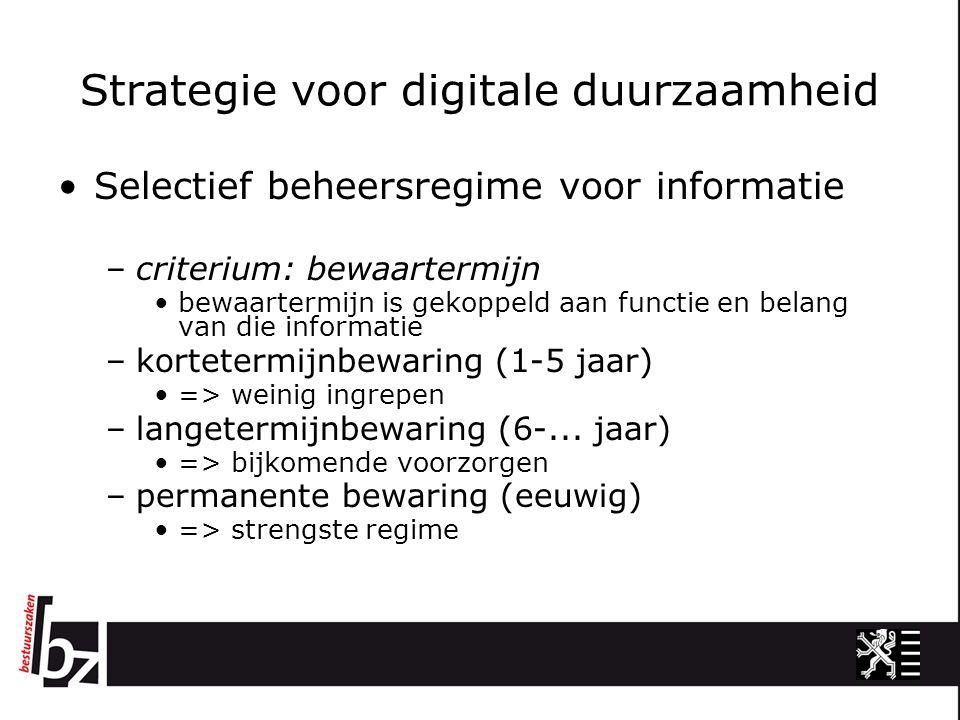 Strategie voor digitale duurzaamheid Selectief beheersregime voor informatie –criterium: bewaartermijn bewaartermijn is gekoppeld aan functie en belang van die informatie –kortetermijnbewaring (1-5 jaar) => weinig ingrepen –langetermijnbewaring (6-...