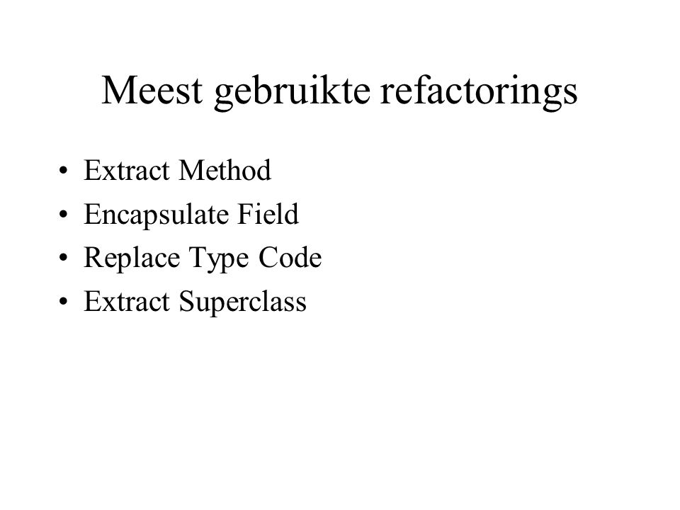 Meest gebruikte refactorings MoveMethod/Field Rename Method / Field Self Encapsulate Field Replace Nested Conditional with Guard clauses Replace Magic Number with Symbolic Constant