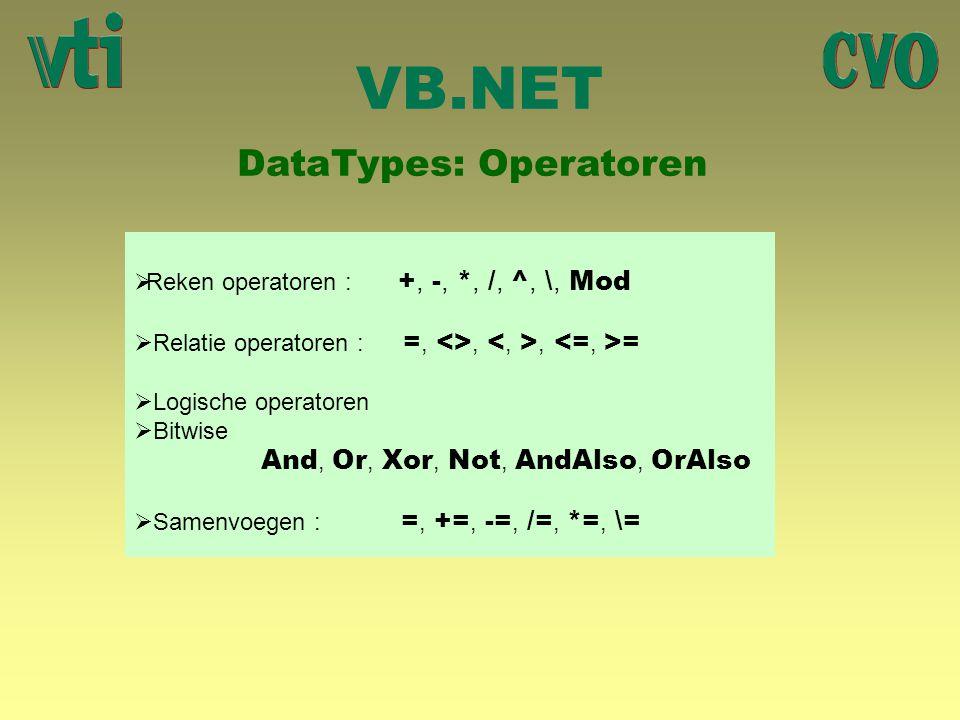 VB.NET DataTypes: Operatoren  Reken operatoren : +, -, *, /, ^, \, Mod  Relatie operatoren : =, <>,, =  Logische operatoren  Bitwise And, Or, Xor, Not, AndAlso, OrAlso  Samenvoegen : =, +=, -=, /=, *=, \=