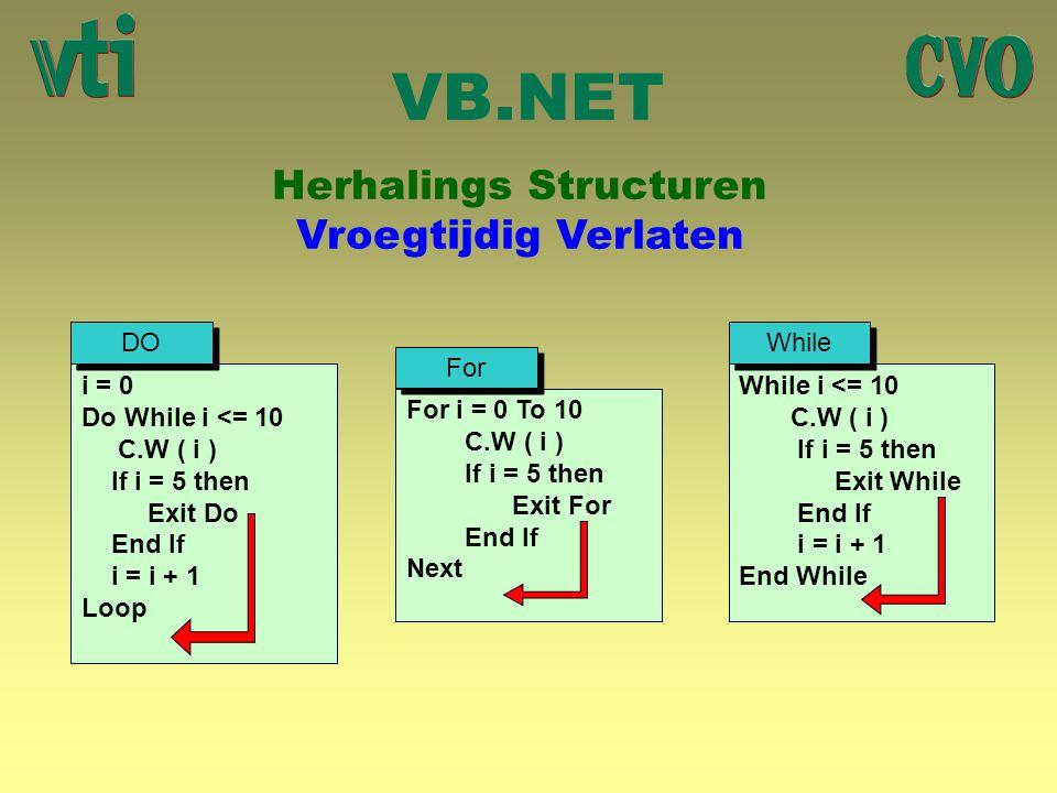 VB.NET Herhalings Structuren Vroegtijdig Verlaten i = 0 Do While i <= 10 C.W ( i ) If i = 5 then Exit Do End If i = i + 1 Loop For i = 0 To 10 C.W ( i
