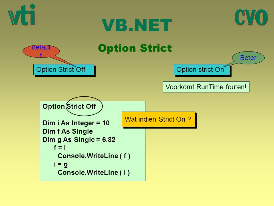 VB.NET Option Strict Option Strict Off Option strict On defaul t Beter Voorkomt RunTime fouten! Option Strict Off Dim i As Integer = 10 Dim f As Singl