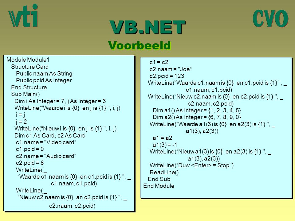 VB.NET Voorbeeld Module Module1 Structure Card Public naam As String Public pcid As Integer End Structure Sub Main() Dim i As Integer = 7, j As Intege