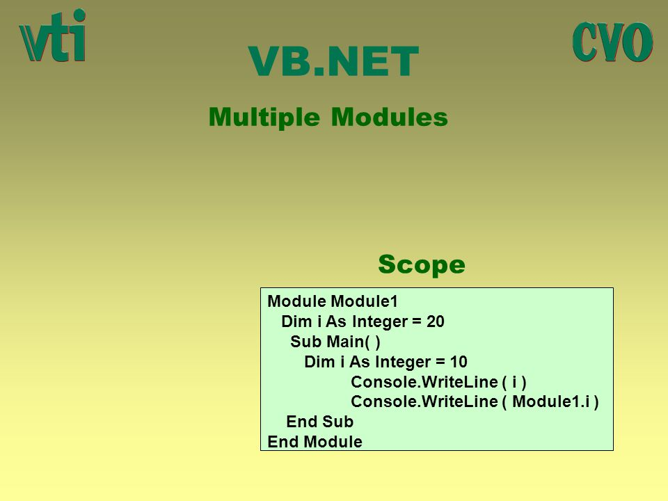 VB.NET Multiple Modules Scope Module Module1 Dim i As Integer = 20 Sub Main( ) Dim i As Integer = 10 Console.WriteLine ( i ) Console.WriteLine ( Modul