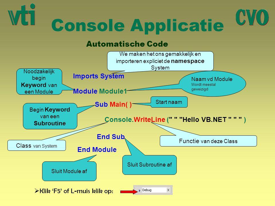 Console Applicatie Automatische Code Module Module1 End Module Sub Main( ) End Sub Naam vd Module Wordt meestal geweizigd Noodzakelijk begin Keyword van een Module Begin Keyword van een Subroutine Sluit Subroutine af Sluit Module af Start naam Imports System We maken het ons gemakkelijk en importeren expliciet de namespace System Console.WriteLine ( Hello VB.NET ) Class van System Functie van deze Class  Klik 'F5' of L-muis klik op: