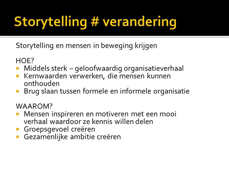 Storytelling en mensen in beweging krijgen HOE?  Middels sterk – geloofwaardig organisatieverhaal  Kernwaarden verwerken, die mensen kunnen onthoude