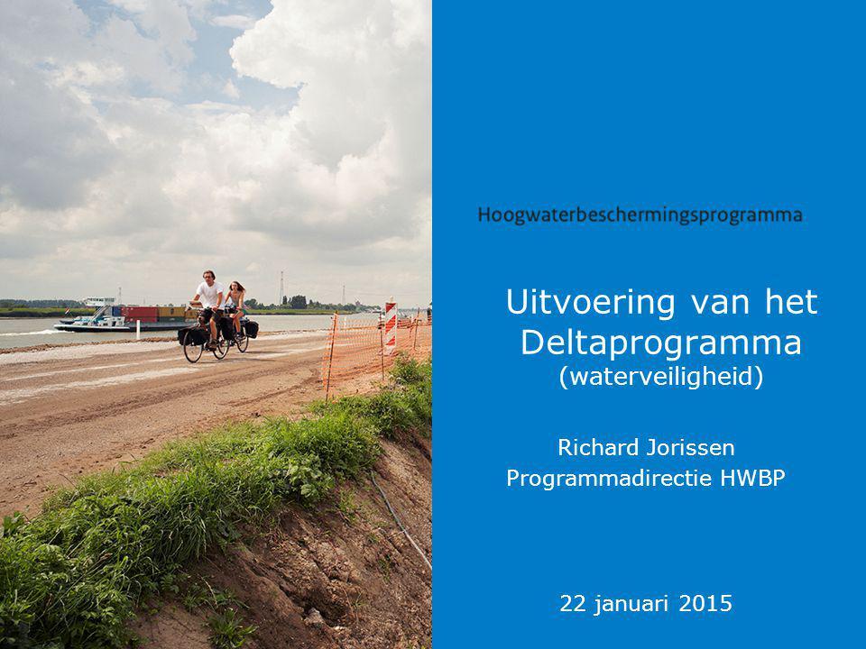 Uitvoering van het Deltaprogramma (waterveiligheid) Richard Jorissen Programmadirectie HWBP 22 januari 2015