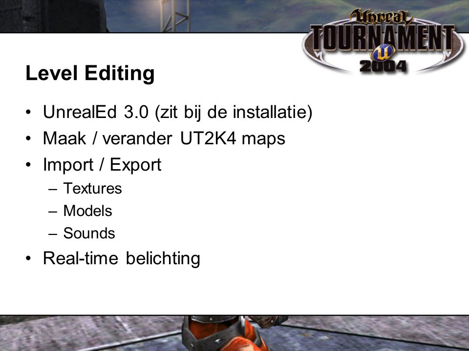 Level Editing UnrealEd 3.0 (zit bij de installatie) Maak / verander UT2K4 maps Import / Export –Textures –Models –Sounds Real-time belichting