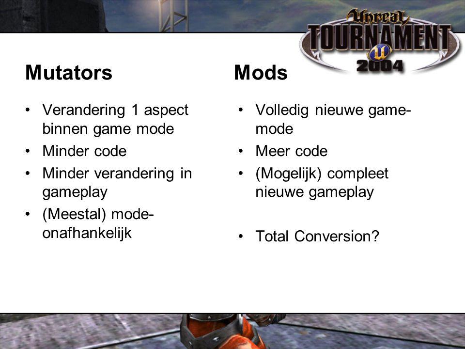 Mutators Mods Verandering 1 aspect binnen game mode Minder code Minder verandering in gameplay (Meestal) mode- onafhankelijk Volledig nieuwe game- mode Meer code (Mogelijk) compleet nieuwe gameplay Total Conversion?