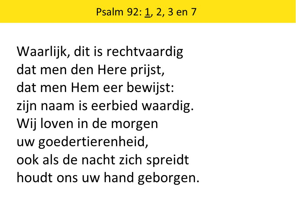 Waarlijk, dit is rechtvaardig dat men den Here prijst, dat men Hem eer bewijst: zijn naam is eerbied waardig.