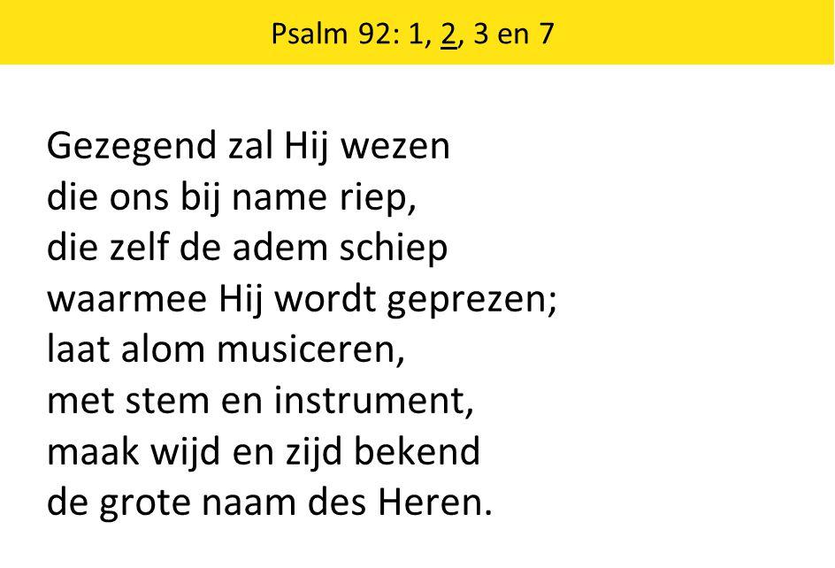 Gezegend zal Hij wezen die ons bij name riep, die zelf de adem schiep waarmee Hij wordt geprezen; laat alom musiceren, met stem en instrument, maak wijd en zijd bekend de grote naam des Heren.