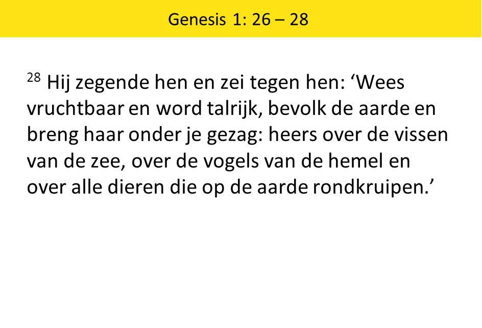 Genesis 1: 26 – 28 28 Hij zegende hen en zei tegen hen: 'Wees vruchtbaar en word talrijk, bevolk de aarde en breng haar onder je gezag: heers over de vissen van de zee, over de vogels van de hemel en over alle dieren die op de aarde rondkruipen.'