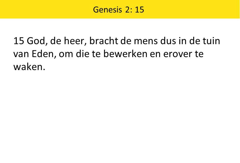 Genesis 2: 15 15 God, de heer, bracht de mens dus in de tuin van Eden, om die te bewerken en erover te waken.