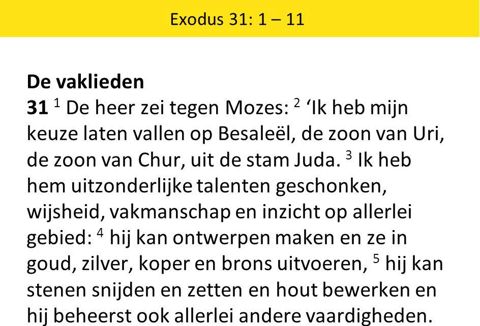 Exodus 31: 1 – 11 De vaklieden 31 1 De heer zei tegen Mozes: 2 'Ik heb mijn keuze laten vallen op Besaleël, de zoon van Uri, de zoon van Chur, uit de stam Juda.