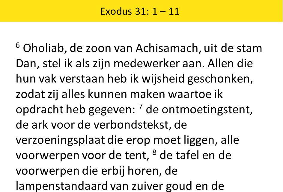 Exodus 31: 1 – 11 6 Oholiab, de zoon van Achisamach, uit de stam Dan, stel ik als zijn medewerker aan.