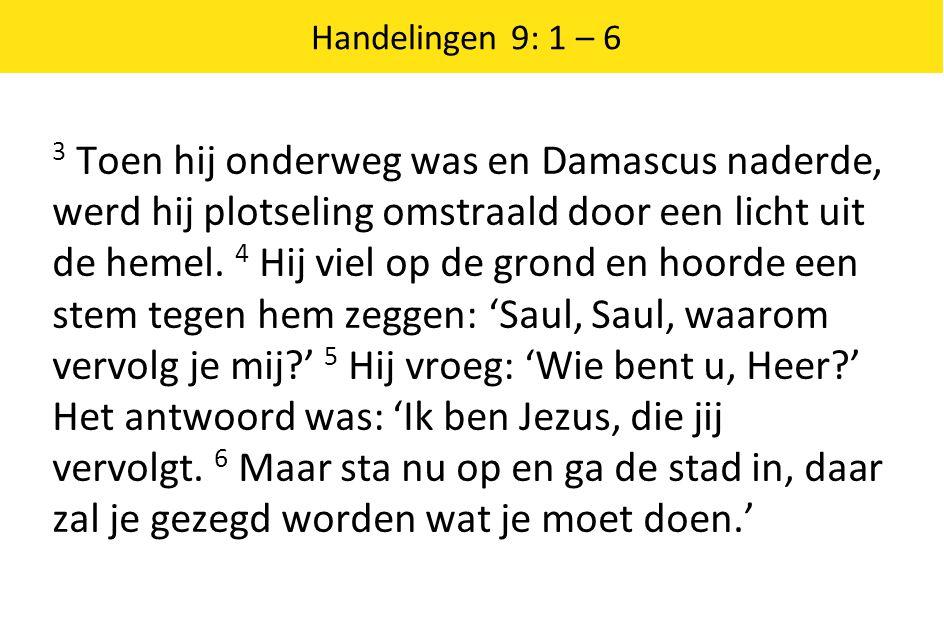 Handelingen 9: 1 – 6 3 Toen hij onderweg was en Damascus naderde, werd hij plotseling omstraald door een licht uit de hemel.