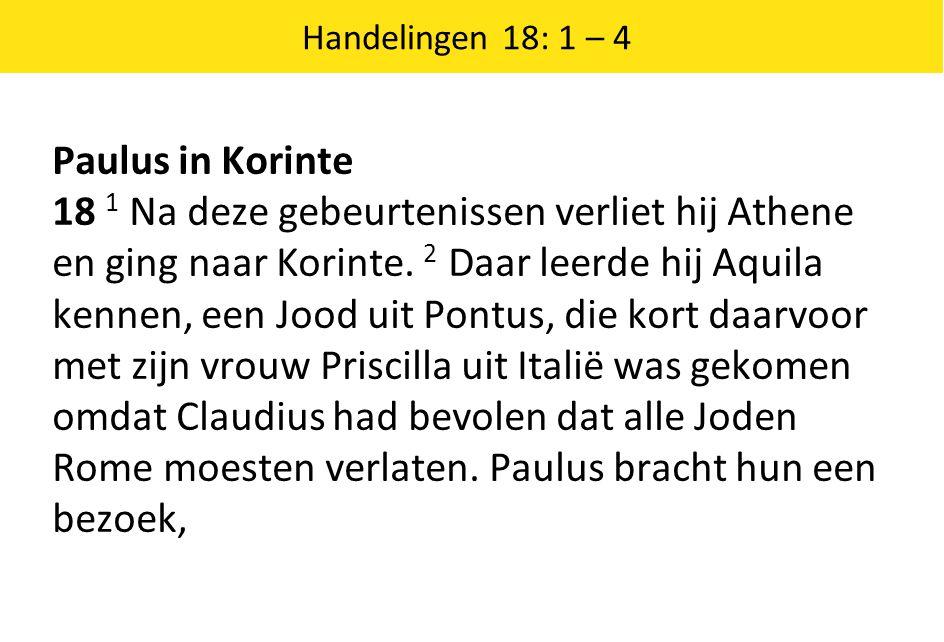 Handelingen 18: 1 – 4 Paulus in Korinte 18 1 Na deze gebeurtenissen verliet hij Athene en ging naar Korinte.
