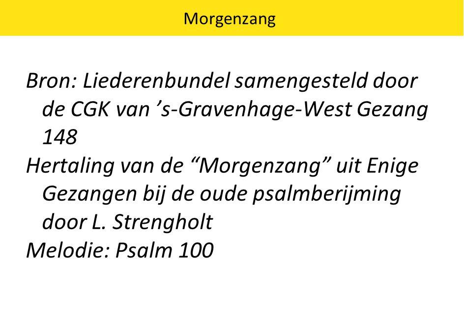 Morgenzang Bron: Liederenbundel samengesteld door de CGK van 's-Gravenhage-West Gezang 148 Hertaling van de Morgenzang uit Enige Gezangen bij de oude psalmberijming door L.