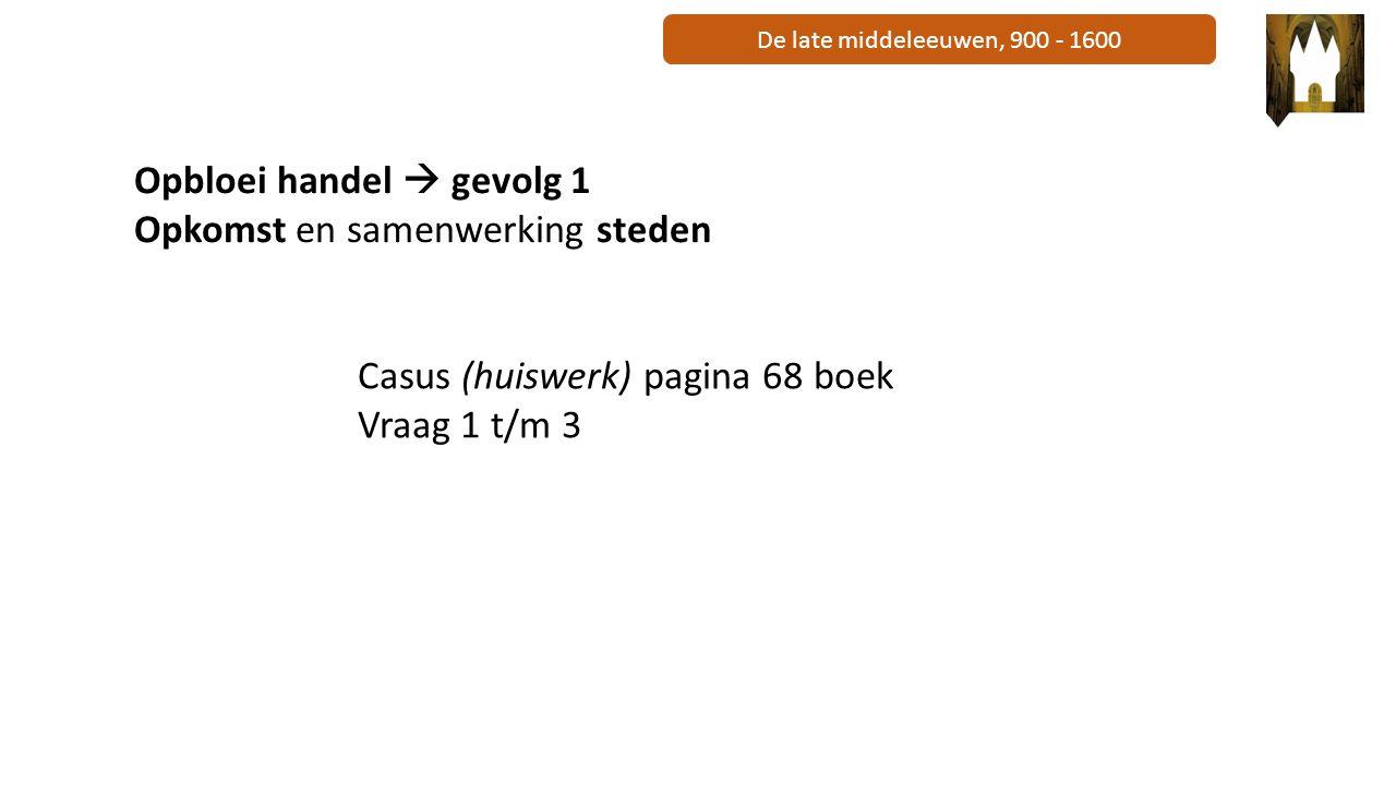 De late middeleeuwen, 900 - 1600 Opbloei handel  gevolg 1 Opkomst en samenwerking steden Casus (huiswerk) pagina 68 boek Vraag 1 t/m 3