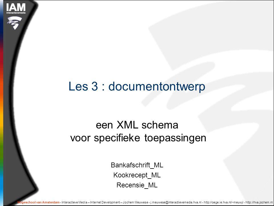 Hogeschool van Amsterdam - Interactieve Media – Internet Development – Jochem Meuwese - j.meuwese@interactievemedia.hva.nl - http://oege.ie.hva.nl/~meuwj/ - http://hva.jochem.nl Les 3 : documentontwerp een XML schema voor specifieke toepassingen Bankafschrift_ML Kookrecept_ML Recensie_ML