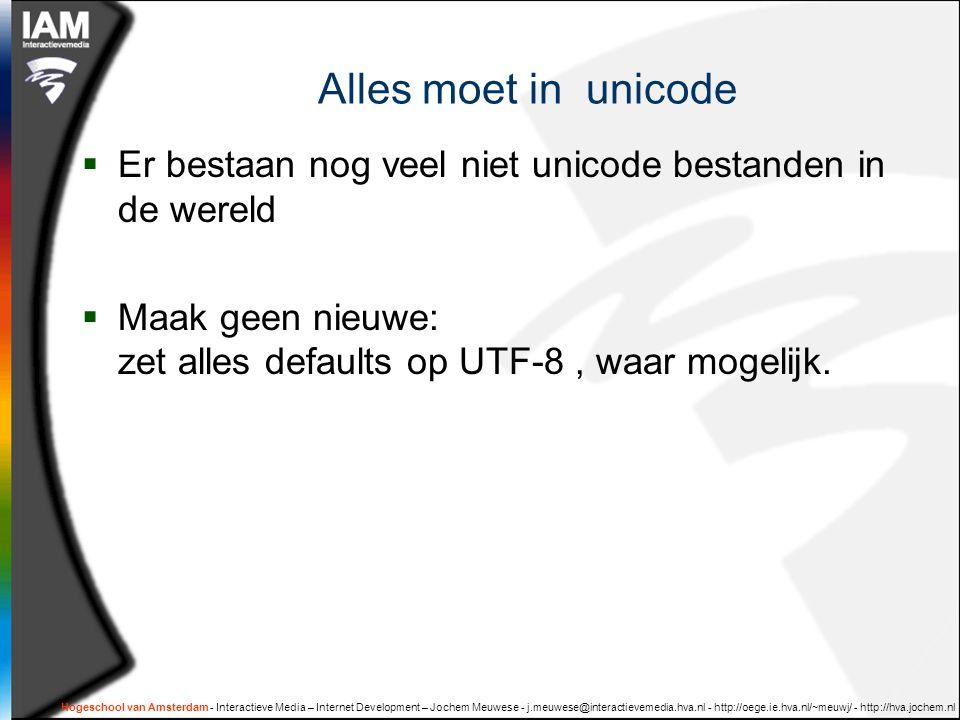 Alles moet in unicode  Er bestaan nog veel niet unicode bestanden in de wereld  Maak geen nieuwe: zet alles defaults op UTF-8, waar mogelijk.