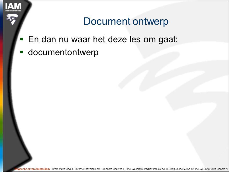 Document ontwerp  En dan nu waar het deze les om gaat:  documentontwerp Hogeschool van Amsterdam - Interactieve Media – Internet Development – Jochem Meuwese - j.meuwese@interactievemedia.hva.nl - http://oege.ie.hva.nl/~meuwj/ - http://hva.jochem.nl