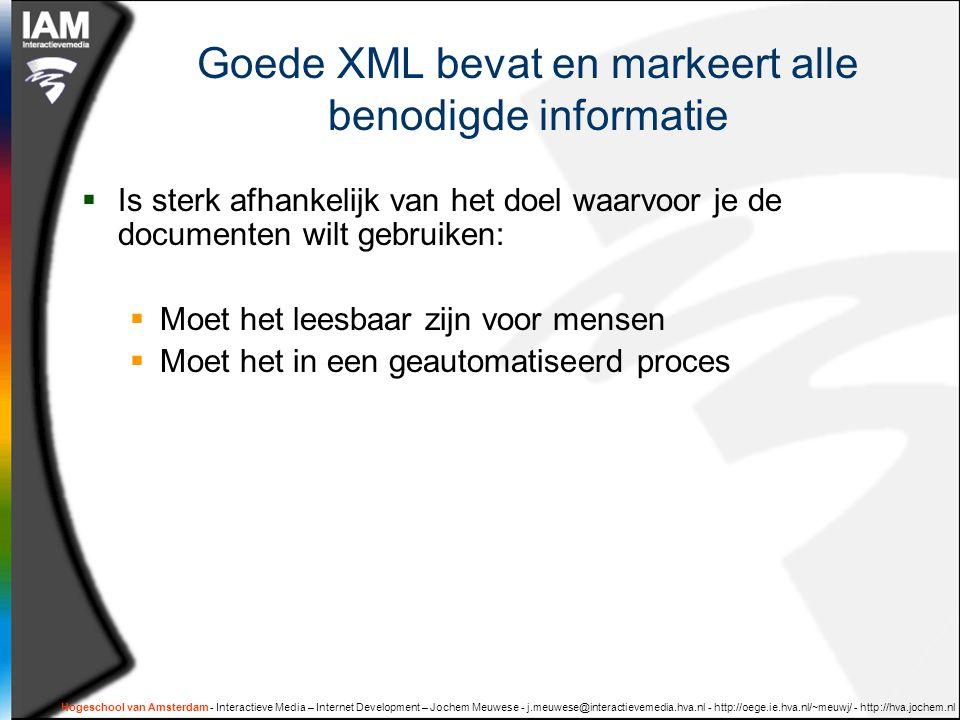 Hogeschool van Amsterdam - Interactieve Media – Internet Development – Jochem Meuwese - j.meuwese@interactievemedia.hva.nl - http://oege.ie.hva.nl/~meuwj/ - http://hva.jochem.nl Goede XML bevat en markeert alle benodigde informatie  Is sterk afhankelijk van het doel waarvoor je de documenten wilt gebruiken:  Moet het leesbaar zijn voor mensen  Moet het in een geautomatiseerd proces