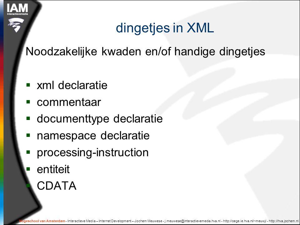 dingetjes in XML Noodzakelijke kwaden en/of handige dingetjes  xml declaratie  commentaar  documenttype declaratie  namespace declaratie  processing-instruction  entiteit  CDATA Hogeschool van Amsterdam - Interactieve Media – Internet Development – Jochem Meuwese - j.meuwese@interactievemedia.hva.nl - http://oege.ie.hva.nl/~meuwj/ - http://hva.jochem.nl