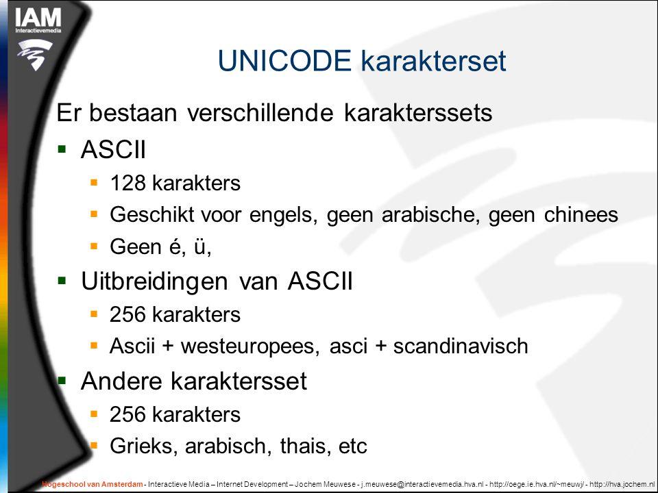 Unicode standaard  Unicode: alle karakters in de hele wereld een vast getal: de universele karakterset  Miljoenen karakters  Alle talen  Verschillende manier om de getallen te coderen  UTF-8  8 bits, meer als getal groter dan 128  Meeste westeuropese karakters < 128  UTF-16  16 bits, meer als nog groter  Karakters in niet westerse talen altijd > 128 Hogeschool van Amsterdam - Interactieve Media – Internet Development – Jochem Meuwese - j.meuwese@interactievemedia.hva.nl - http://oege.ie.hva.nl/~meuwj/ - http://hva.jochem.nl