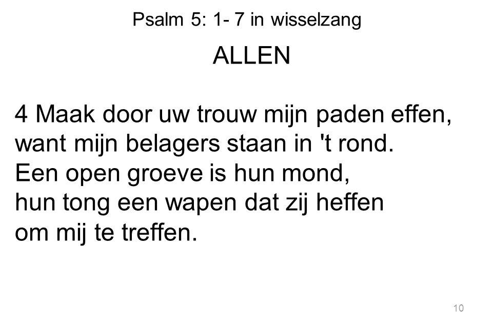 Psalm 5: 1- 7 in wisselzang ALLEN 4 Maak door uw trouw mijn paden effen, want mijn belagers staan in t rond.
