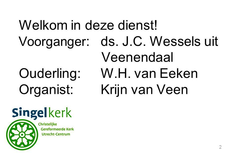 2 Welkom in deze dienst.Voorganger :ds. J.C. Wessels uit Veenendaal Ouderling:W.H.