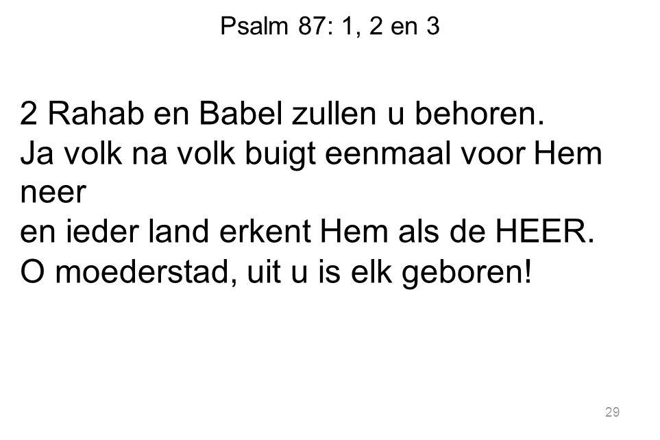 Psalm 87: 1, 2 en 3 2 Rahab en Babel zullen u behoren.