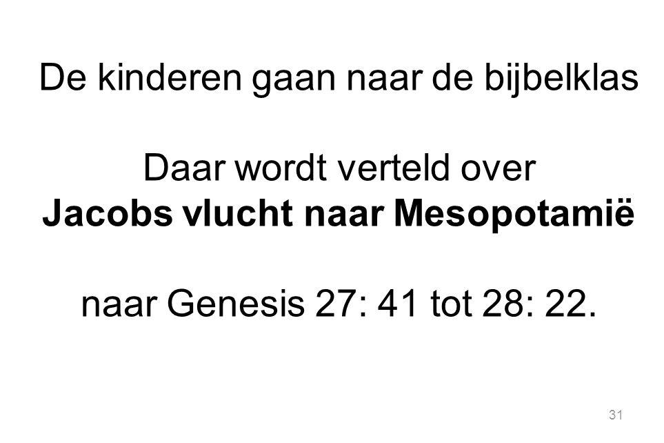 31 De kinderen gaan naar de bijbelklas Daar wordt verteld over Jacobs vlucht naar Mesopotamië naar Genesis 27: 41 tot 28: 22.