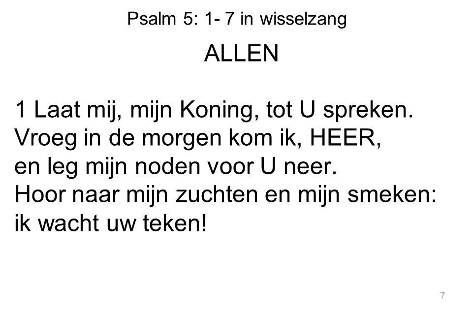 Psalm 5: 1- 7 in wisselzang ALLEN 1 Laat mij, mijn Koning, tot U spreken.