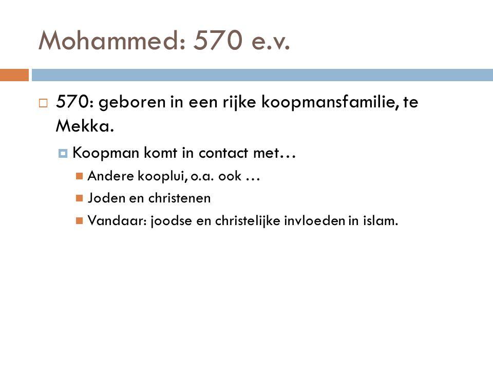 Mohammed: 570 e.v.  570: geboren in een rijke koopmansfamilie, te Mekka.  Koopman komt in contact met… Andere kooplui, o.a. ook … Joden en christene