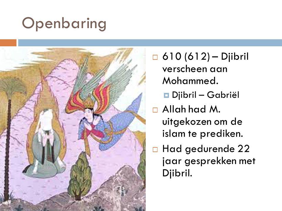 Openbaring  610 (612) – Djibril verscheen aan Mohammed.  Djibril – Gabriël  Allah had M. uitgekozen om de islam te prediken.  Had gedurende 22 jaa