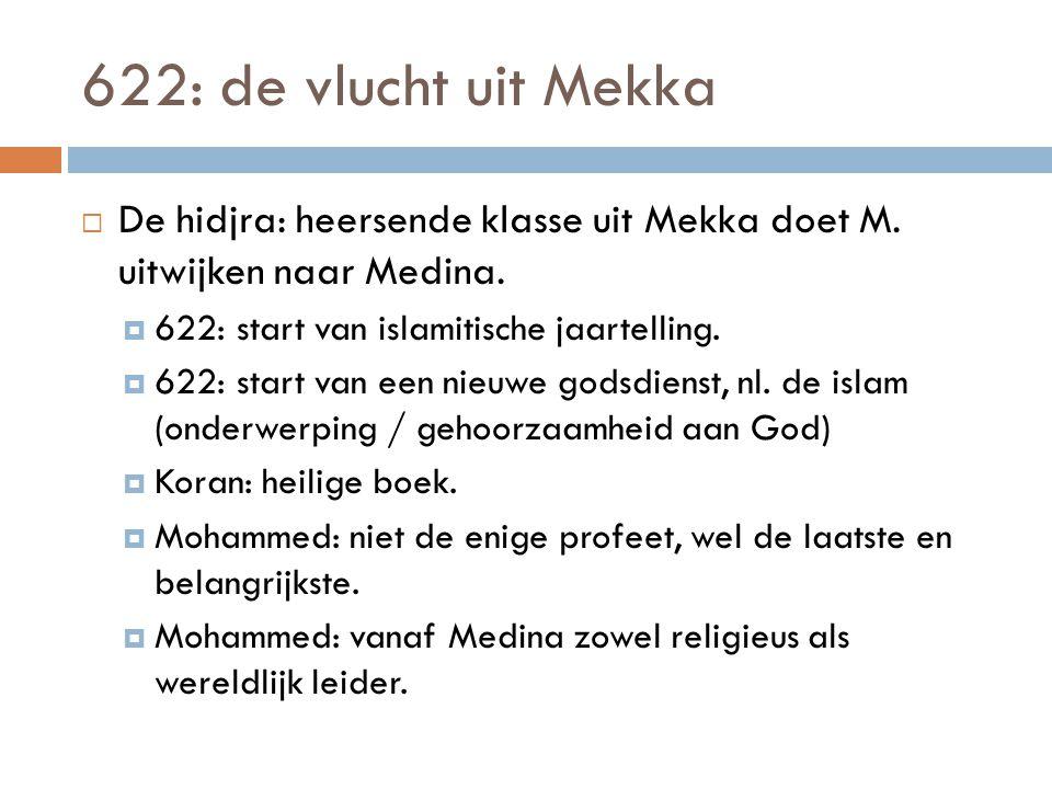 622: de vlucht uit Mekka  De hidjra: heersende klasse uit Mekka doet M. uitwijken naar Medina.  622: start van islamitische jaartelling.  622: star