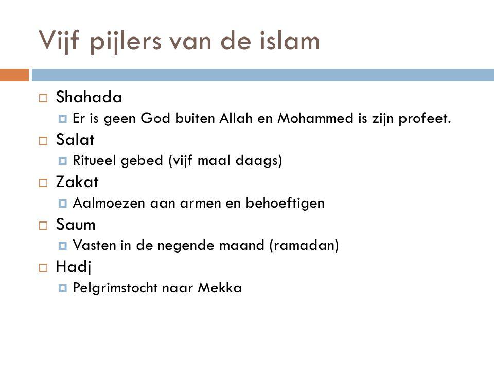 Vijf pijlers van de islam  Shahada  Er is geen God buiten Allah en Mohammed is zijn profeet.  Salat  Ritueel gebed (vijf maal daags)  Zakat  Aal