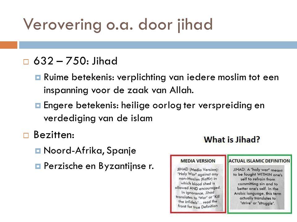 Verovering o.a. door jihad  632 – 750: Jihad  Ruime betekenis: verplichting van iedere moslim tot een inspanning voor de zaak van Allah.  Engere be