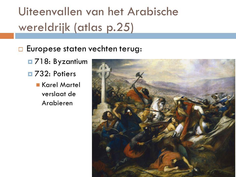 Uiteenvallen van het Arabische wereldrijk (atlas p.25)  Europese staten vechten terug:  718: Byzantium  732: Potiers Karel Martel verslaat de Arabi