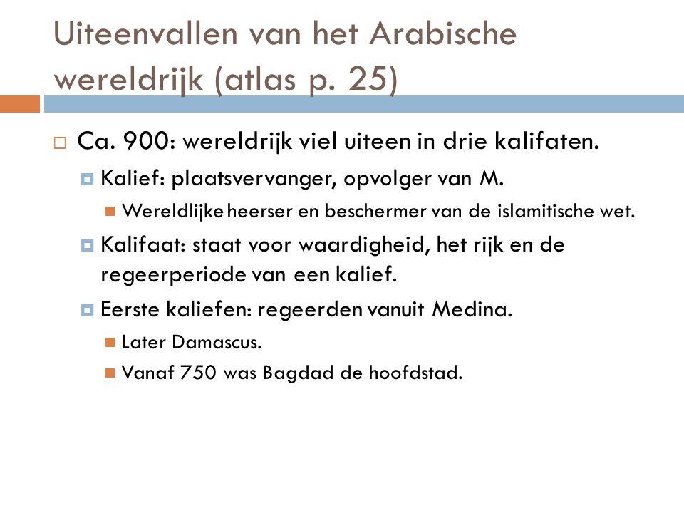 Uiteenvallen van het Arabische wereldrijk (atlas p. 25)  Ca. 900: wereldrijk viel uiteen in drie kalifaten.  Kalief: plaatsvervanger, opvolger van M