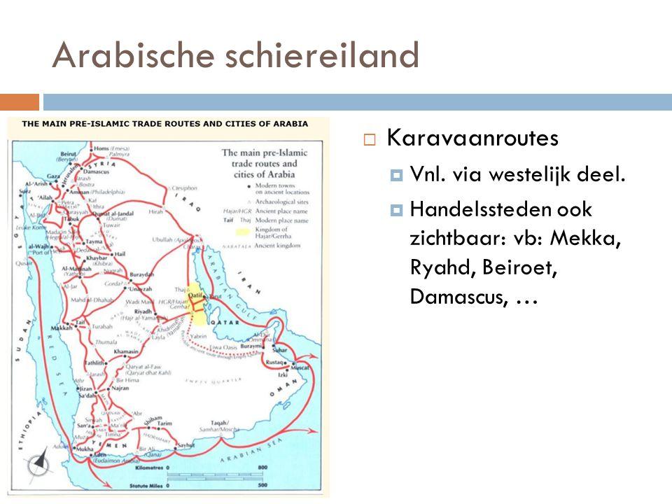 Arabische schiereiland  Karavaanroutes  Vnl. via westelijk deel.  Handelssteden ook zichtbaar: vb: Mekka, Ryahd, Beiroet, Damascus, …
