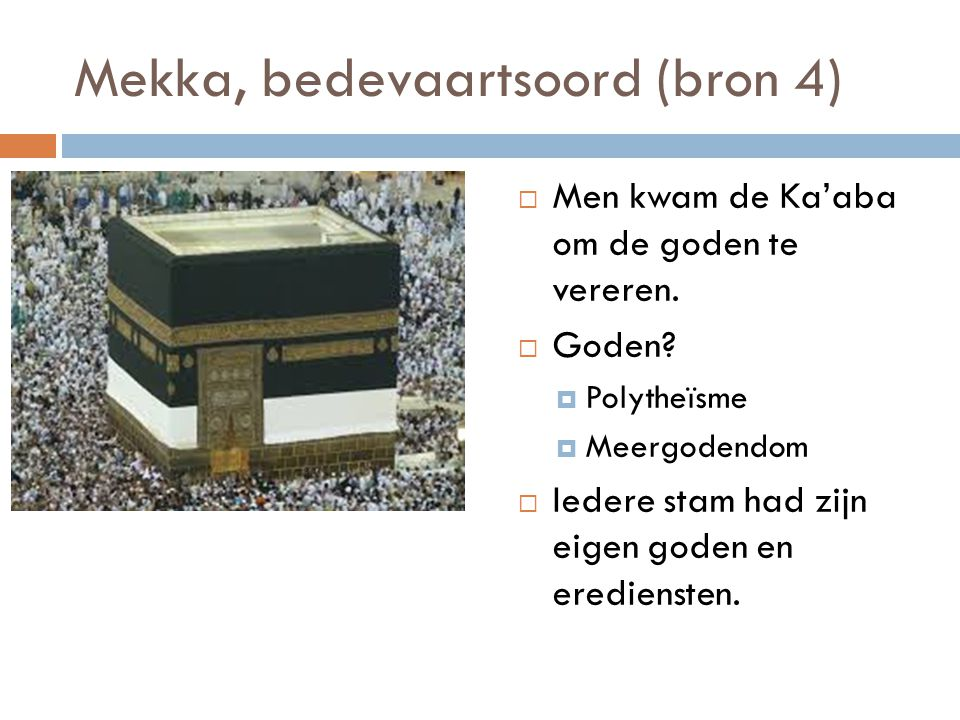 Mekka, bedevaartsoord (bron 4)  Men kwam de Ka'aba om de goden te vereren.  Goden?  Polytheïsme  Meergodendom  Iedere stam had zijn eigen goden e