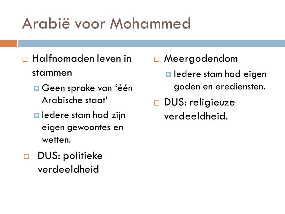 Arabië voor Mohammed  Halfnomaden leven in stammen  Geen sprake van 'één Arabische staat'  Iedere stam had zijn eigen gewoontes en wetten.