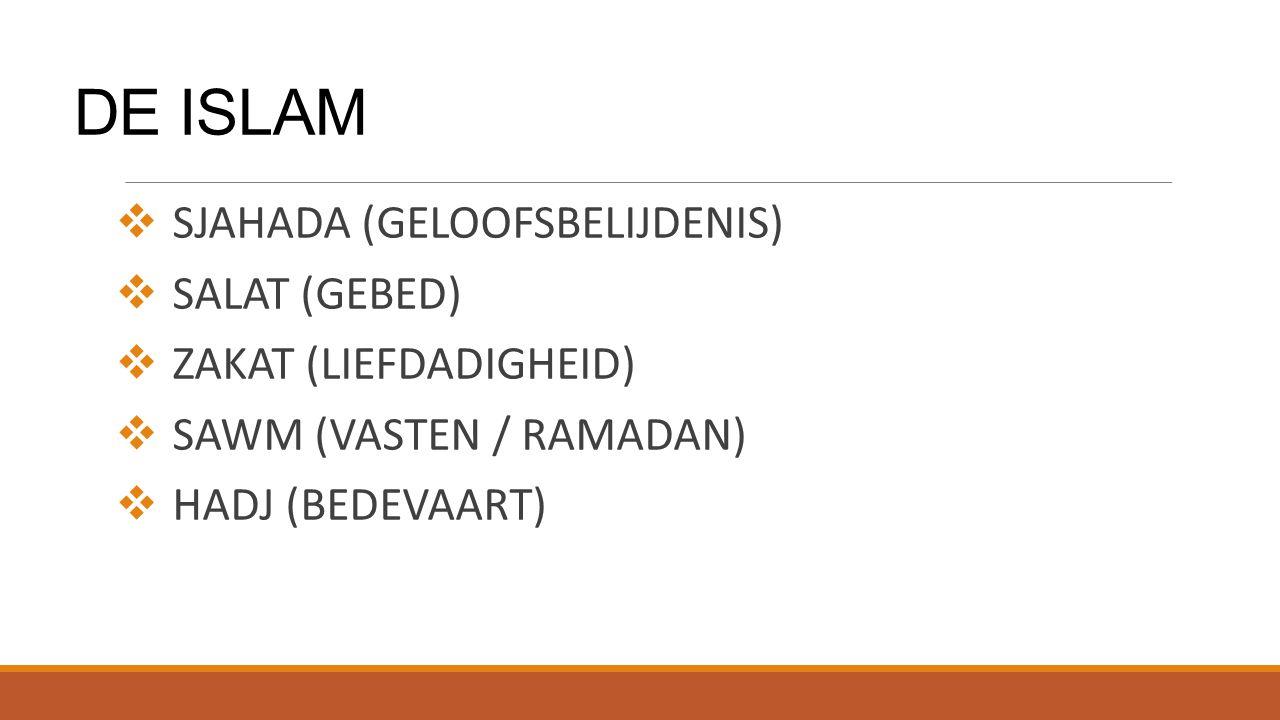 DE ISLAM  SJAHADA (GELOOFSBELIJDENIS)  SALAT (GEBED)  ZAKAT (LIEFDADIGHEID)  SAWM (VASTEN / RAMADAN)  HADJ (BEDEVAART)