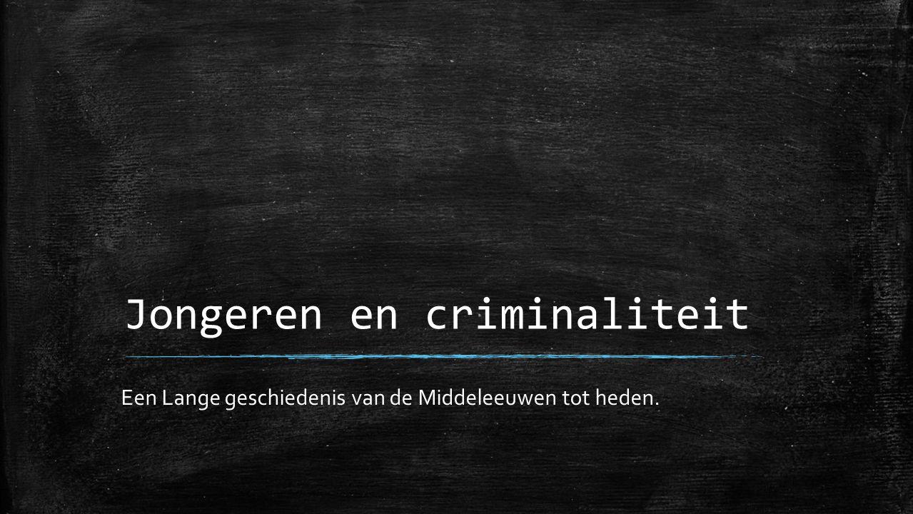 Jongeren en criminaliteit Een Lange geschiedenis van de Middeleeuwen tot heden.