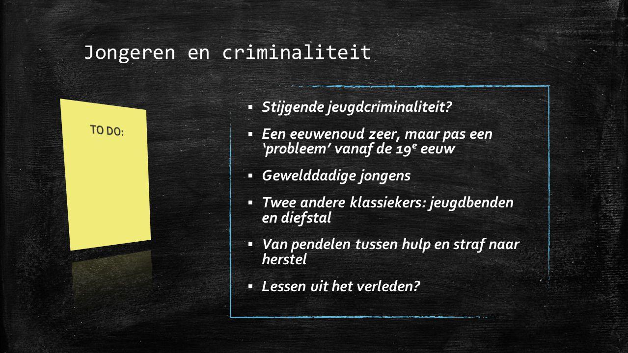 Jongeren en criminaliteit  Stijgende jeugdcriminaliteit?  Een eeuwenoud zeer, maar pas een 'probleem' vanaf de 19 e eeuw  Gewelddadige jongens  Tw