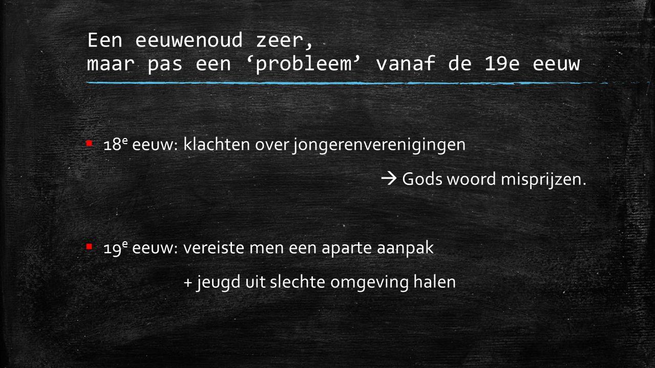  18 e eeuw:klachten over jongerenverenigingen  Gods woord misprijzen.  19 e eeuw:vereiste men een aparte aanpak + jeugd uit slechte omgeving halen